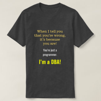 "Silly, Smug ""You're just a programmer. I'm a DBA!"" T-Shirt"