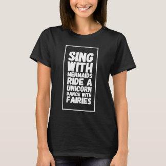 Sing with mermaids ride a unicorn dance with fairi T-Shirt