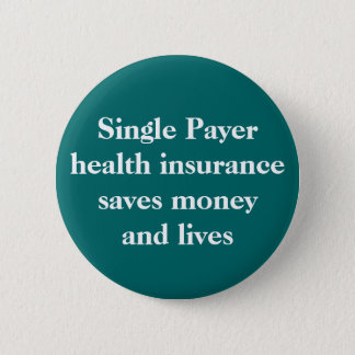 Single Payer health insurance can save money an... 2 Inch Round Button