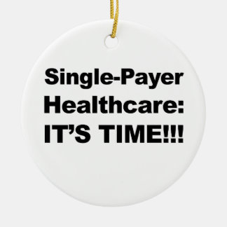 Single Payer Healthcare - It's Time! Ceramic Ornament