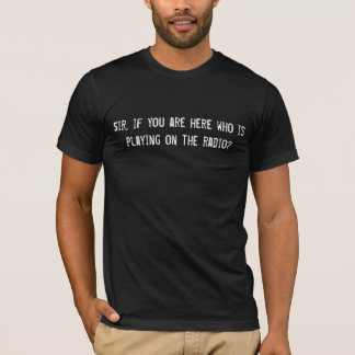 Sir who is playing on the radio T-Shirt