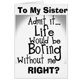 ***SISTER*** U KNOW YOU'D BE BORED WITHOUT ME! CARD