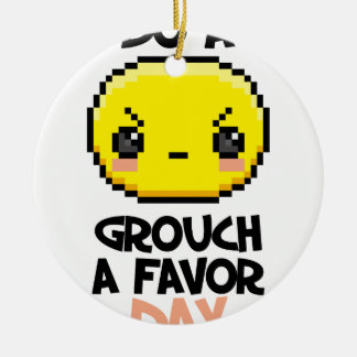 Sixteenth February - Do a Grouch a Favor Day Ceramic Ornament
