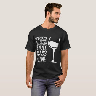 Size Matters No One Wants A Small Glass Of Wine T-Shirt
