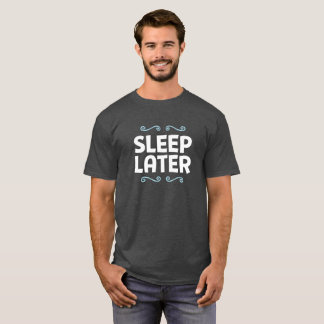 Sleep Later. T-Shirt