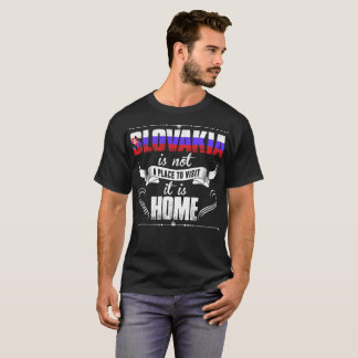 Slovakia Is Not A Place To Visit It Is Home Tshirt