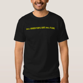 Small minded people make small plans tee shirt