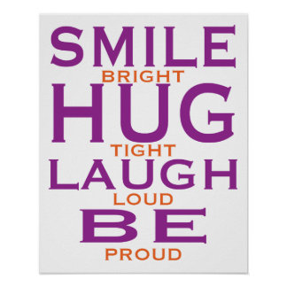 Smile Bright, Hug Tight, Laugh Loud, Be Proud Poster