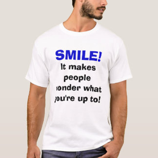 SMILE!, It makes people wonder what you're up to! T-Shirt