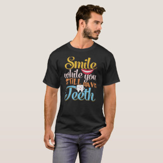 Smile while you still have teeth shirt