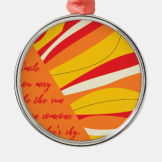 smile you may be the sun in someone elses sky metal ornament