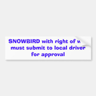 SNOWBIRD with right of waymust submit to local ... Bumper Sticker
