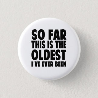 So Far This Is the Oldest I've Ever Been 1 Inch Round Button