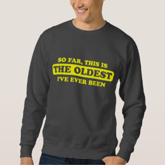 So far, this is the oldest I've ever been Sweatshirt