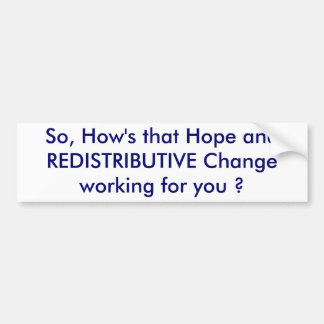 So, How's that Hope and REDISTRIBUTIVE Change w... Car Bumper Sticker