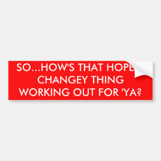 SO...HOW'S THAT HOPEY-CHANGEY THING WORKING OUT... BUMPER STICKER
