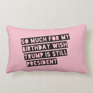 So Much for my Birthday Wish Trump is Still Pres. Lumbar Pillow