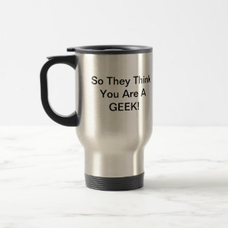 So They Think You Are A Geek - VB002 Travel Mug