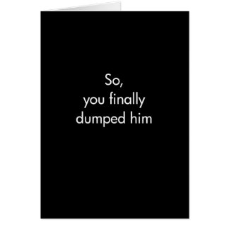 So You Finally Dumped Him Card