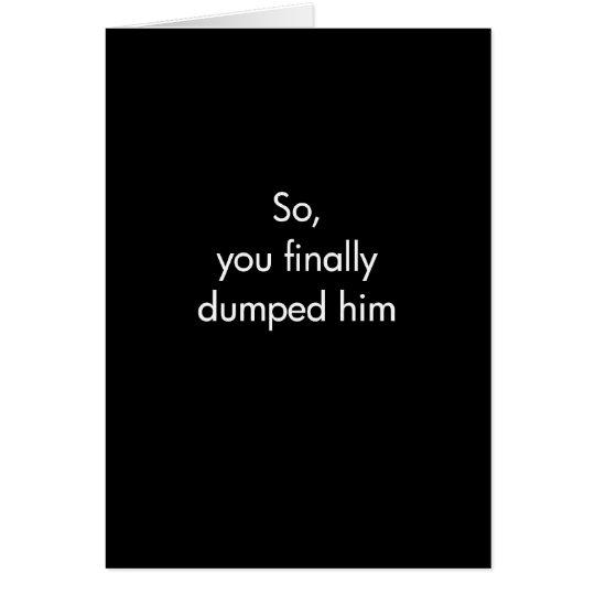 So You Finally Dumped Him Card