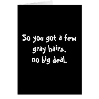 So you got a few gray hairs,no big deal. card