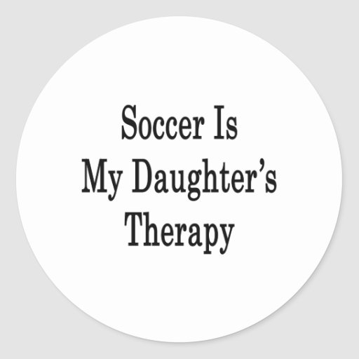 Soccer Is My Daughter's Therapy Round Stickers