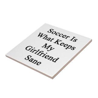 Soccer Is What Keeps My Girlfriend Sane Ceramic Tile
