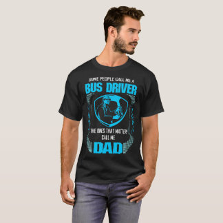 Some Call Bus Driver Ones Matter Call Dad Tshirt