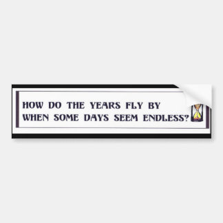Some days are so long, yet the years fly by. bumper sticker