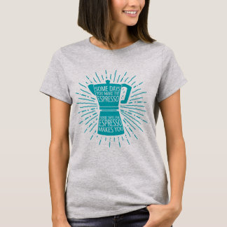Some Days the Espresso Makes You T-shirt (teal)