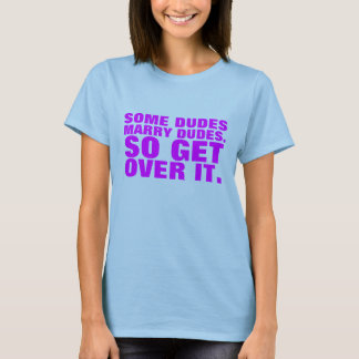 Some Dudes Marry Dudes. So Get Over It. T-Shirt