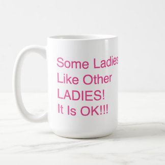 """Some Ladies, Like Other LADIES! It Is OK!!!"" Coffee Mug"