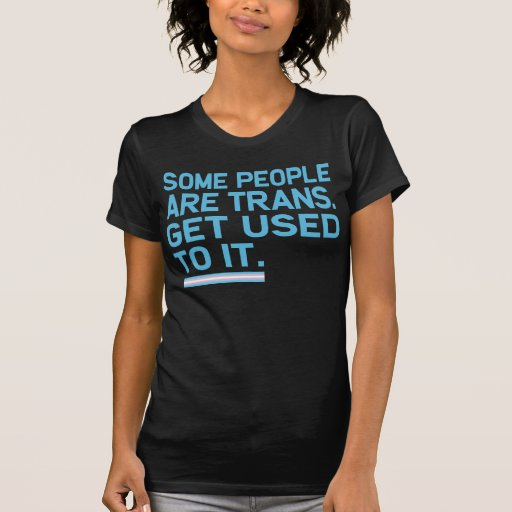 Some people are trans. Get used to it. Shirts