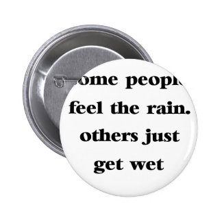 some people feel the rain others just get wet 2 inch round button