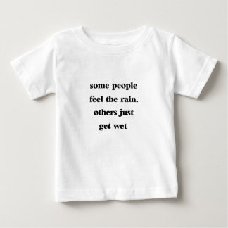 some people feel the rain others just get wet baby T-Shirt