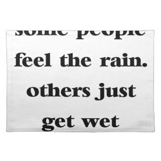 some people feel the rain others just get wet placemat