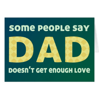 Some people say Dad doesn't get enough love Card