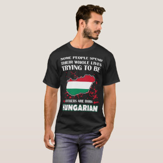 Some Spend Lives Others Born Hungarian Country Tee
