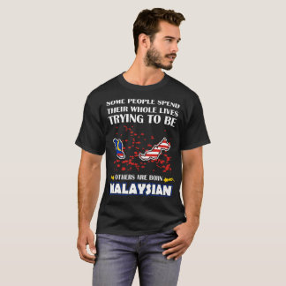 Some Spend Whole Live Other Born Malaysian Country T-Shirt