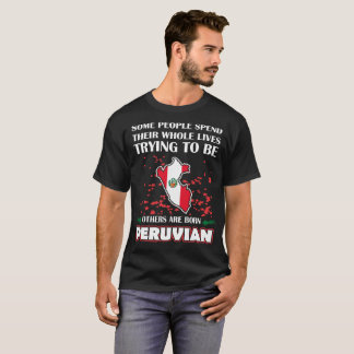 Some Spend Whole Live Others Born Peruvian Country T-Shirt