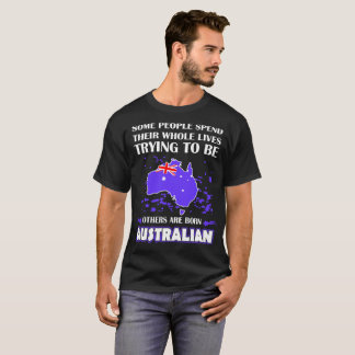 Some Spend Whole Lives Other Born Australian Pride T-Shirt