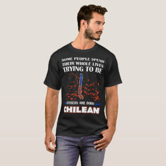 Some Spend Whole Lives Others Born Chilean Country T-Shirt
