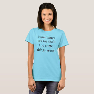 some things are my fault and some things aren't T-Shirt