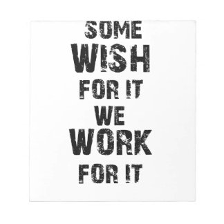 some wish for it we work for it notepad