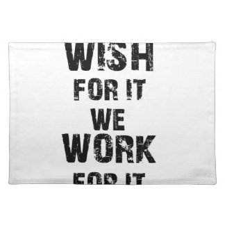 some wish for it we work for it placemat