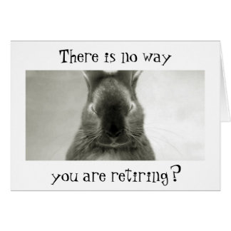 "SOMEBUNNY IS WRONG..YOU CANNOT BE ""RETIRING"" GREETING CARD"