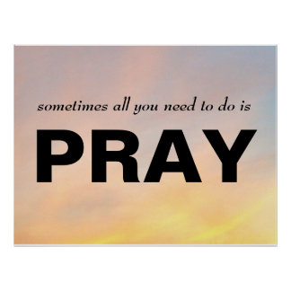 """SOMETIMES ALL YOU NEED TO DO IS PRAY POSTER"" POSTER"