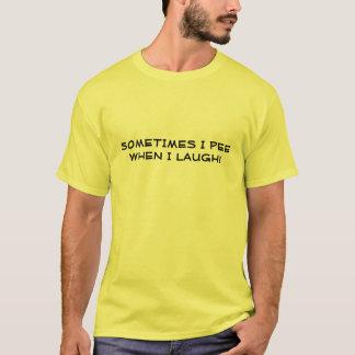 SOMETIMES I PEE, WHEN I LAUGH! T-Shirt
