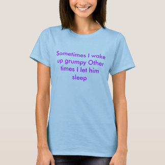 Sometimes I wake up grumpy Other times I let hi... T-Shirt