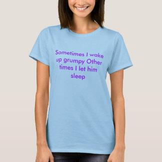 Sometimes I wake up grumpy Other times I let hi... T-Shirt